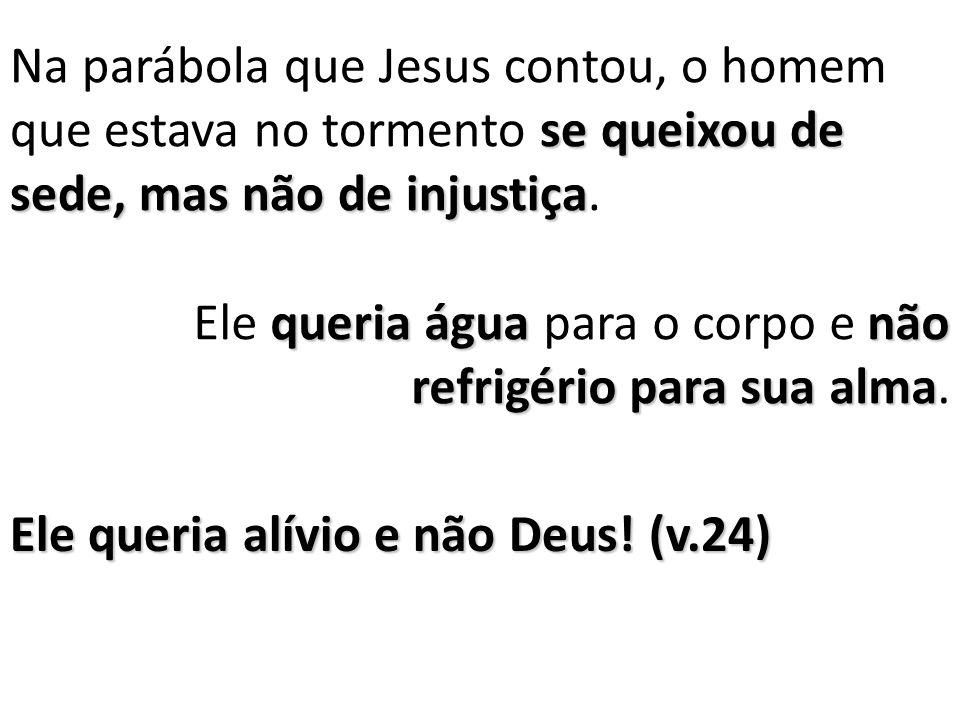Na parábola que Jesus contou, o homem que estava no tormento se queixou de sede, mas não de injustiça.