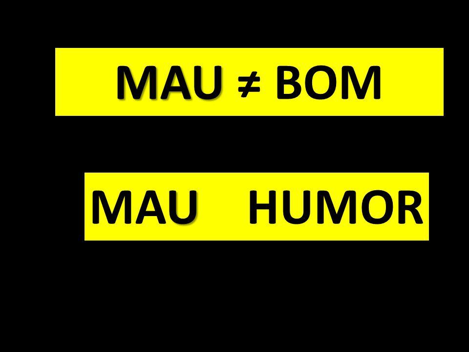 MAU ≠ BOM MAU HUMOR