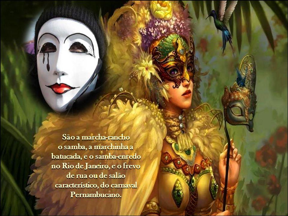 São a marcha-rancho o samba, a marchinha a batucada, e o samba-enredo no Rio de Janeiro, e o frevo de rua ou de salão característico, do carnaval Pernambucano.