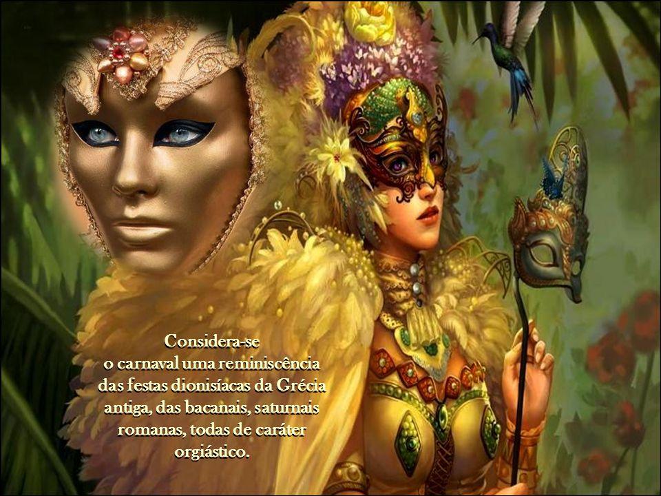 Considera-se o carnaval uma reminiscência das festas dionisíacas da Grécia antiga, das bacanais, saturnais romanas, todas de caráter orgiástico.