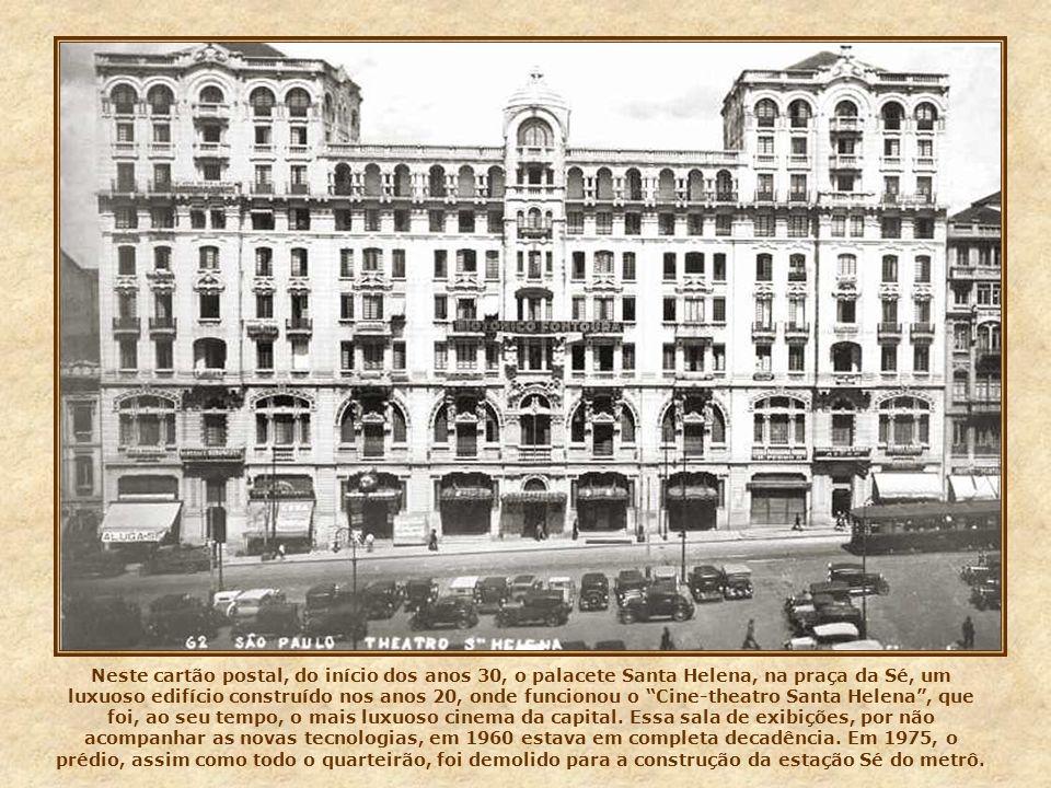 Neste cartão postal, do início dos anos 30, o palacete Santa Helena, na praça da Sé, um luxuoso edifício construído nos anos 20, onde funcionou o Cine-theatro Santa Helena , que foi, ao seu tempo, o mais luxuoso cinema da capital.