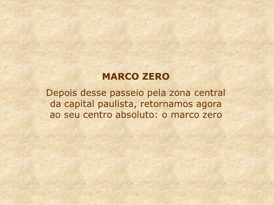 MARCO ZERO Depois desse passeio pela zona central da capital paulista, retornamos agora ao seu centro absoluto: o marco zero.
