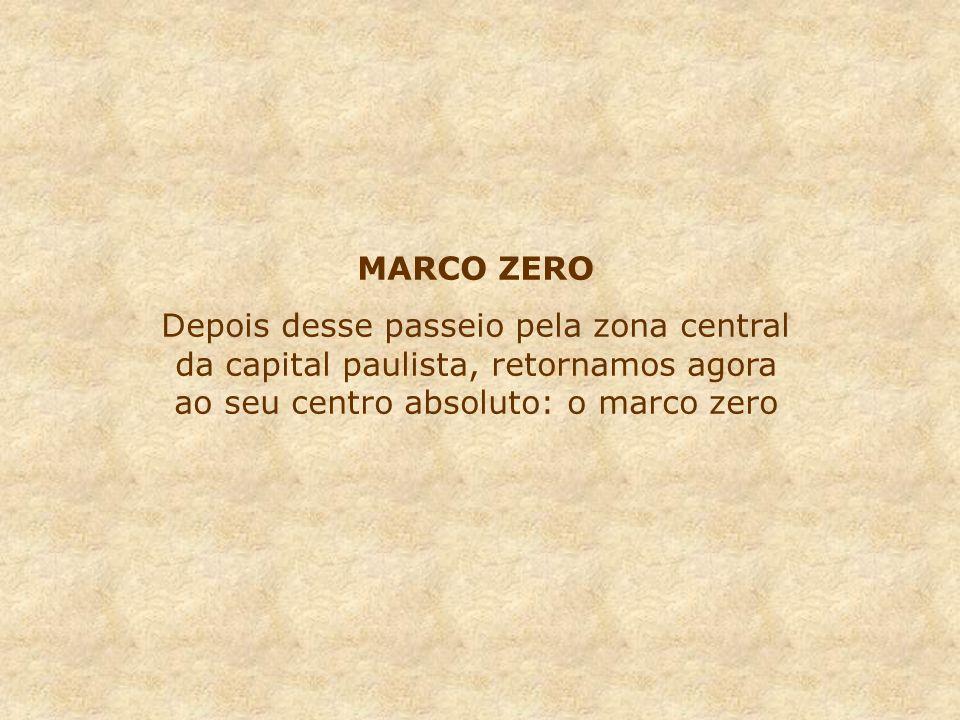 MARCO ZERODepois desse passeio pela zona central da capital paulista, retornamos agora ao seu centro absoluto: o marco zero.