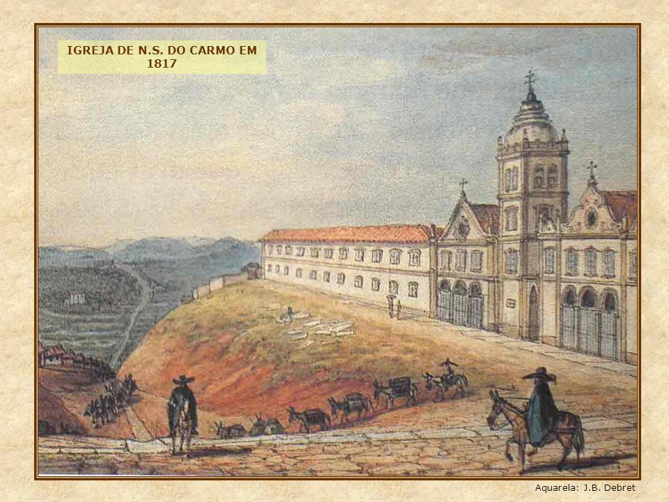 IGREJA DE N.S. DO CARMO EM 1817 Aquarela: J.B. Debret