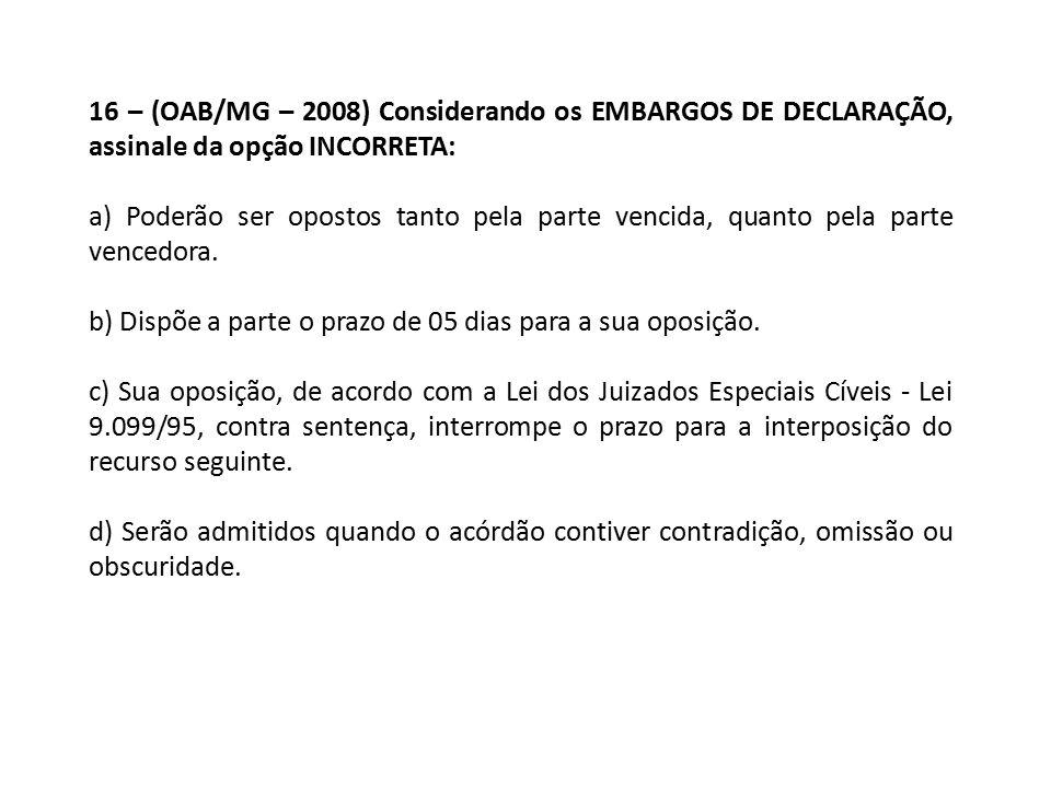 16 – (OAB/MG – 2008) Considerando os EMBARGOS DE DECLARAÇÃO, assinale da opção INCORRETA: