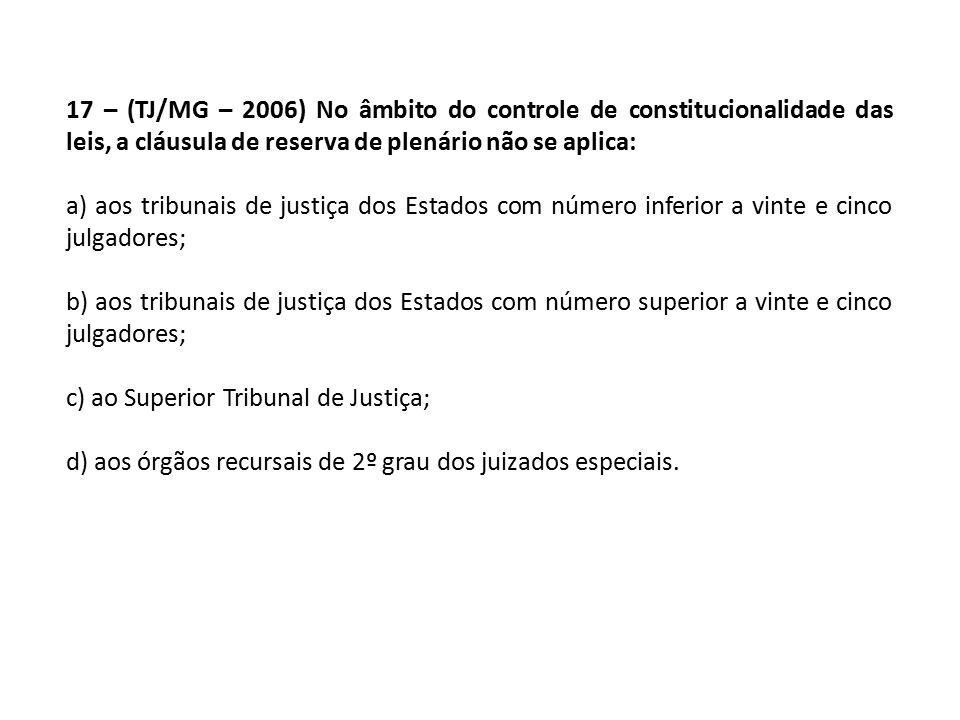 17 – (TJ/MG – 2006) No âmbito do controle de constitucionalidade das leis, a cláusula de reserva de plenário não se aplica: