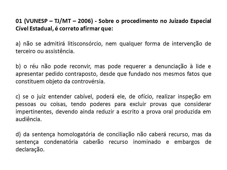 01 (VUNESP – TJ/MT – 2006) - Sobre o procedimento no Juizado Especial Cível Estadual, é correto afirmar que: