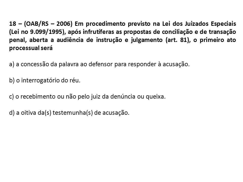 18 – (OAB/RS – 2006) Em procedimento previsto na Lei dos Juizados Especiais (Lei no 9.099/1995), após infrutíferas as propostas de conciliação e de transação penal, aberta a audiência de instrução e julgamento (art. 81), o primeiro ato processual será