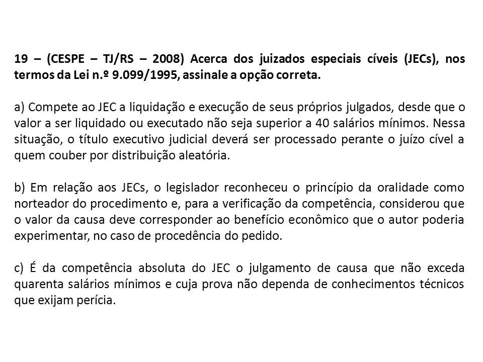 19 – (CESPE – TJ/RS – 2008) Acerca dos juizados especiais cíveis (JECs), nos termos da Lei n.º 9.099/1995, assinale a opção correta.