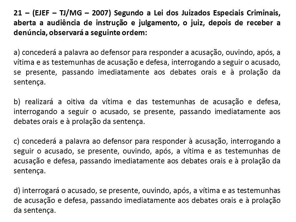 21 – (EJEF – TJ/MG – 2007) Segundo a Lei dos Juizados Especiais Criminais, aberta a audiência de instrução e julgamento, o juiz, depois de receber a denúncia, observará a seguinte ordem: