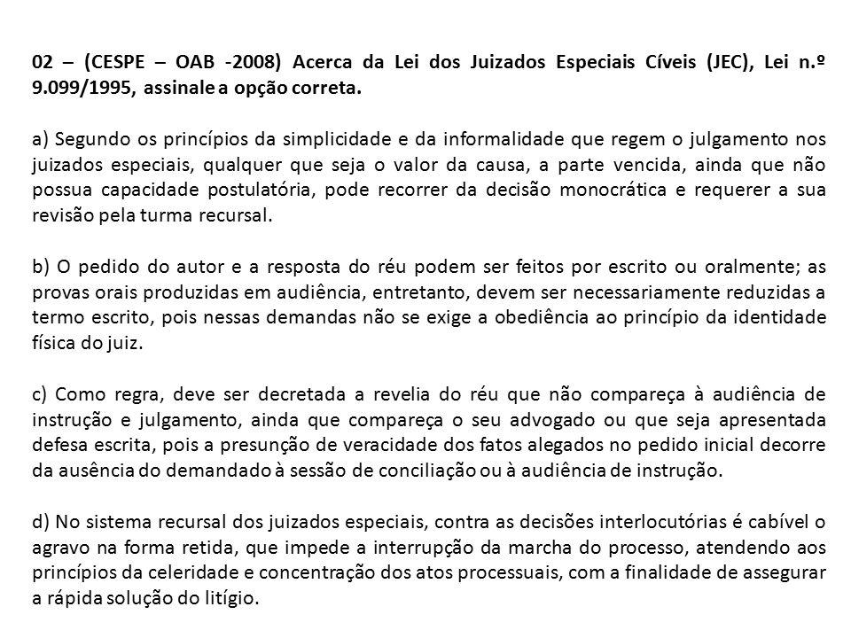 02 – (CESPE – OAB -2008) Acerca da Lei dos Juizados Especiais Cíveis (JEC), Lei n.º 9.099/1995, assinale a opção correta.