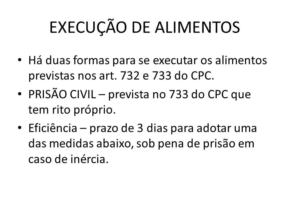 EXECUÇÃO DE ALIMENTOS Há duas formas para se executar os alimentos previstas nos art. 732 e 733 do CPC.