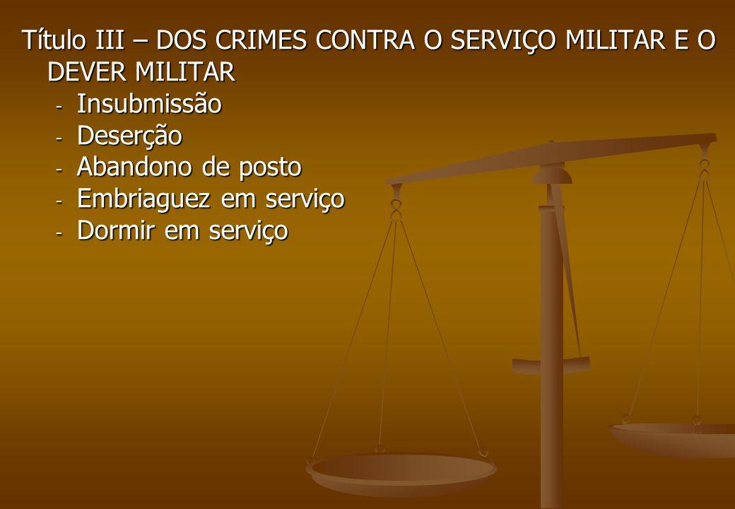 Título III – DOS CRIMES CONTRA O SERVIÇO MILITAR E O DEVER MILITAR