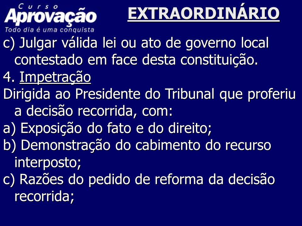 EXTRAORDINÁRIO c) Julgar válida lei ou ato de governo local contestado em face desta constituição. 4. Impetração.