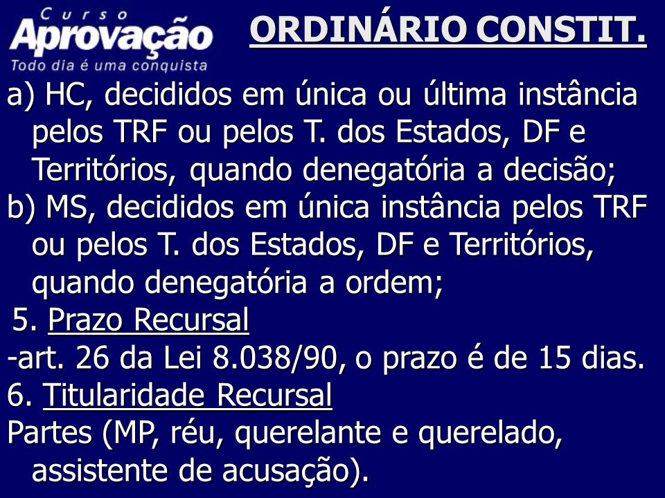 ORDINÁRIO CONSTIT. a) HC, decididos em única ou última instância pelos TRF ou pelos T. dos Estados, DF e Territórios, quando denegatória a decisão;