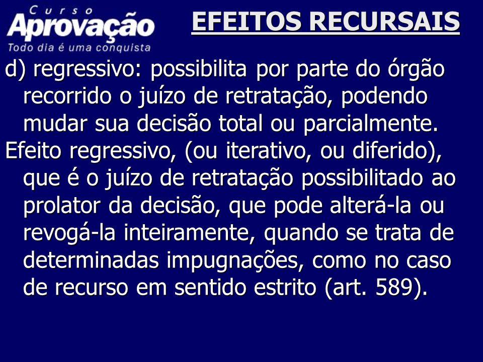 EFEITOS RECURSAIS d) regressivo: possibilita por parte do órgão recorrido o juízo de retratação, podendo mudar sua decisão total ou parcialmente.