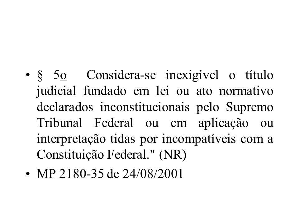 § 5o Considera-se inexigível o título judicial fundado em lei ou ato normativo declarados inconstitucionais pelo Supremo Tribunal Federal ou em aplicação ou interpretação tidas por incompatíveis com a Constituição Federal. (NR)