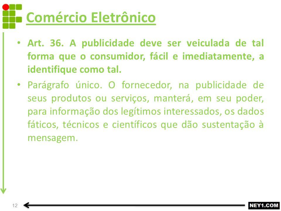 Comércio Eletrônico Art. 36. A publicidade deve ser veiculada de tal forma que o consumidor, fácil e imediatamente, a identifique como tal.