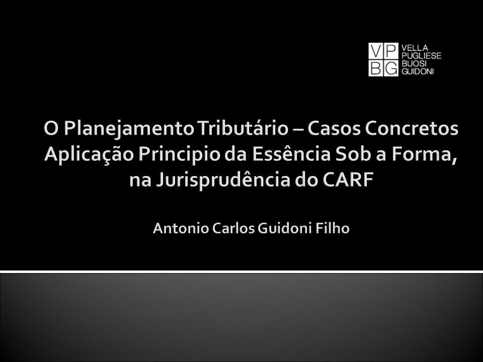 O Planejamento Tributário – Casos Concretos Aplicação Principio da Essência Sob a Forma, na Jurisprudência do CARF Antonio Carlos Guidoni Filho