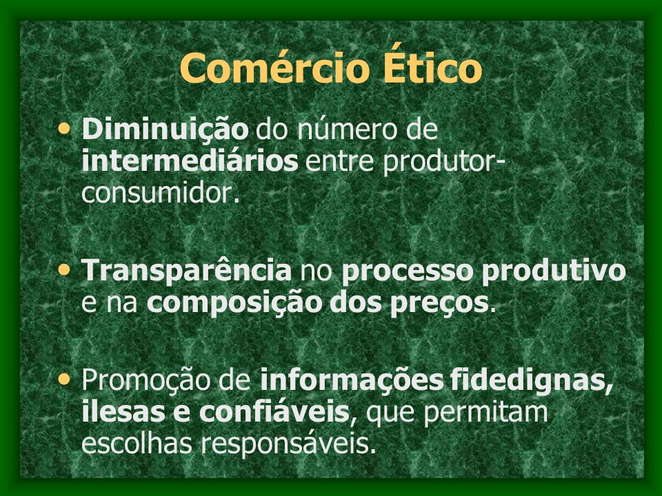 Comércio Ético Diminuição do número de intermediários entre produtor-consumidor. Transparência no processo produtivo e na composição dos preços.