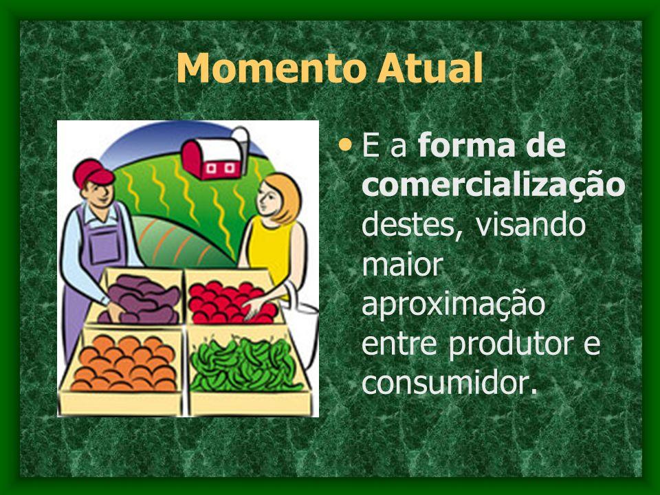 Momento Atual E a forma de comercialização destes, visando maior aproximação entre produtor e consumidor.