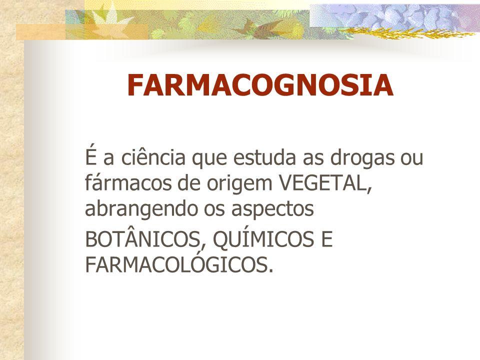 FARMACOGNOSIA É a ciência que estuda as drogas ou fármacos de origem VEGETAL, abrangendo os aspectos.