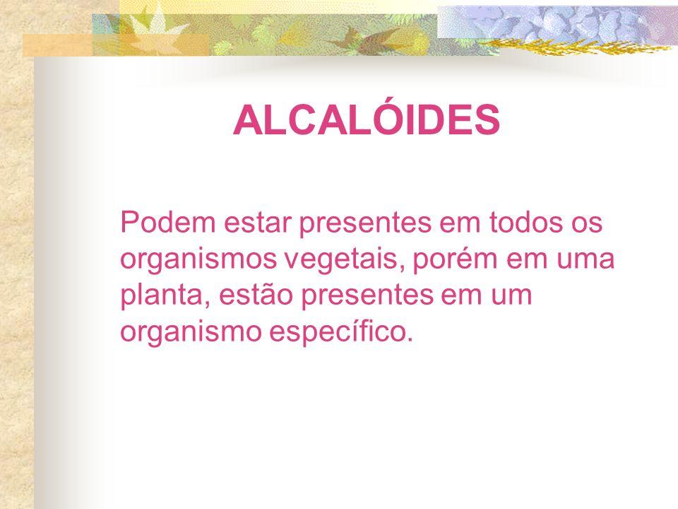 ALCALÓIDES Podem estar presentes em todos os organismos vegetais, porém em uma planta, estão presentes em um organismo específico.