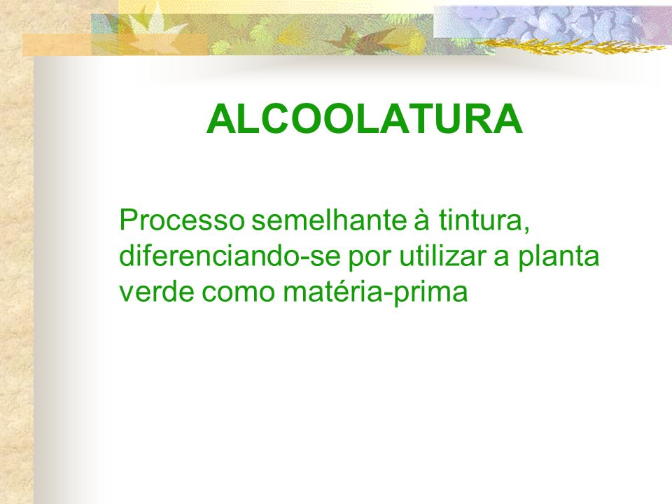 ALCOOLATURA Processo semelhante à tintura, diferenciando-se por utilizar a planta verde como matéria-prima.