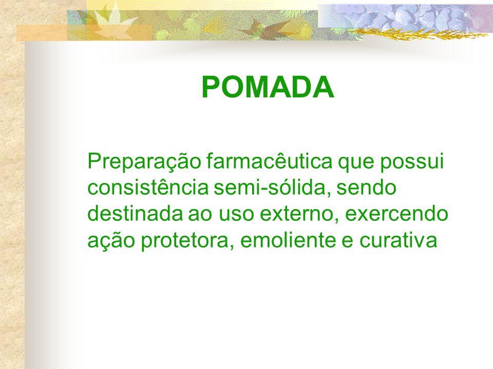 POMADA Preparação farmacêutica que possui consistência semi-sólida, sendo destinada ao uso externo, exercendo ação protetora, emoliente e curativa.