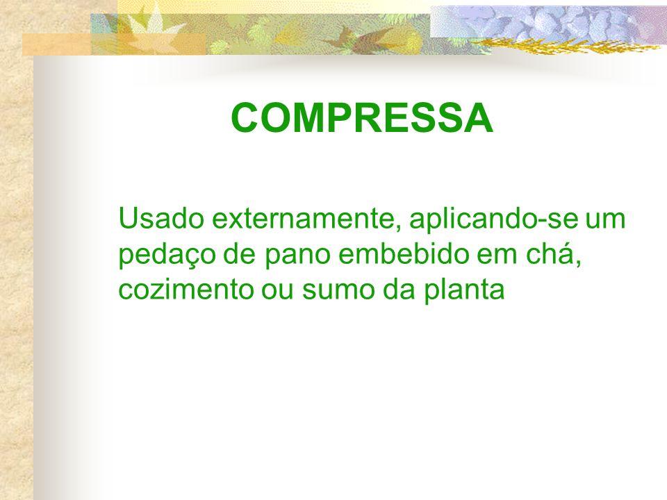 COMPRESSA Usado externamente, aplicando-se um pedaço de pano embebido em chá, cozimento ou sumo da planta.