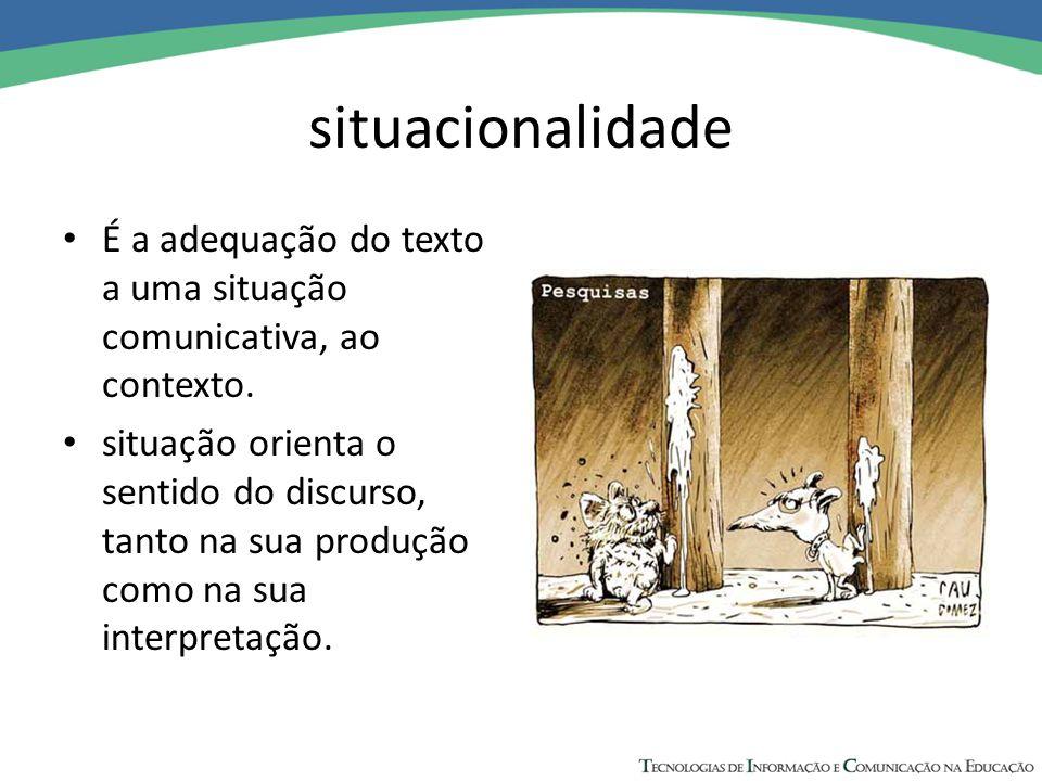 situacionalidade É a adequação do texto a uma situação comunicativa, ao contexto.