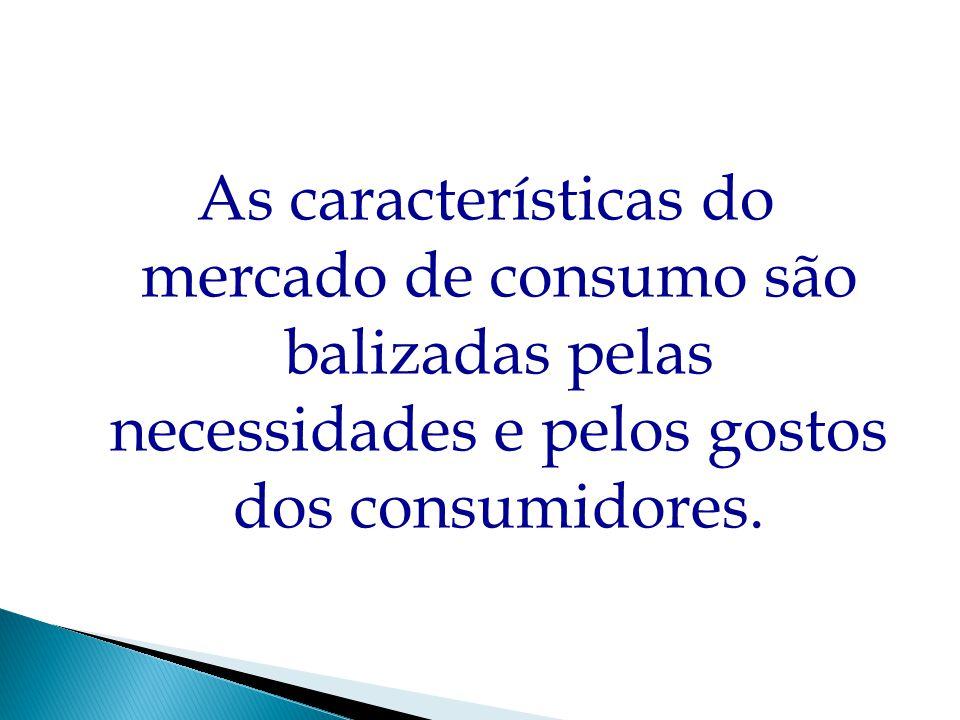 As características do mercado de consumo são balizadas pelas necessidades e pelos gostos dos consumidores.