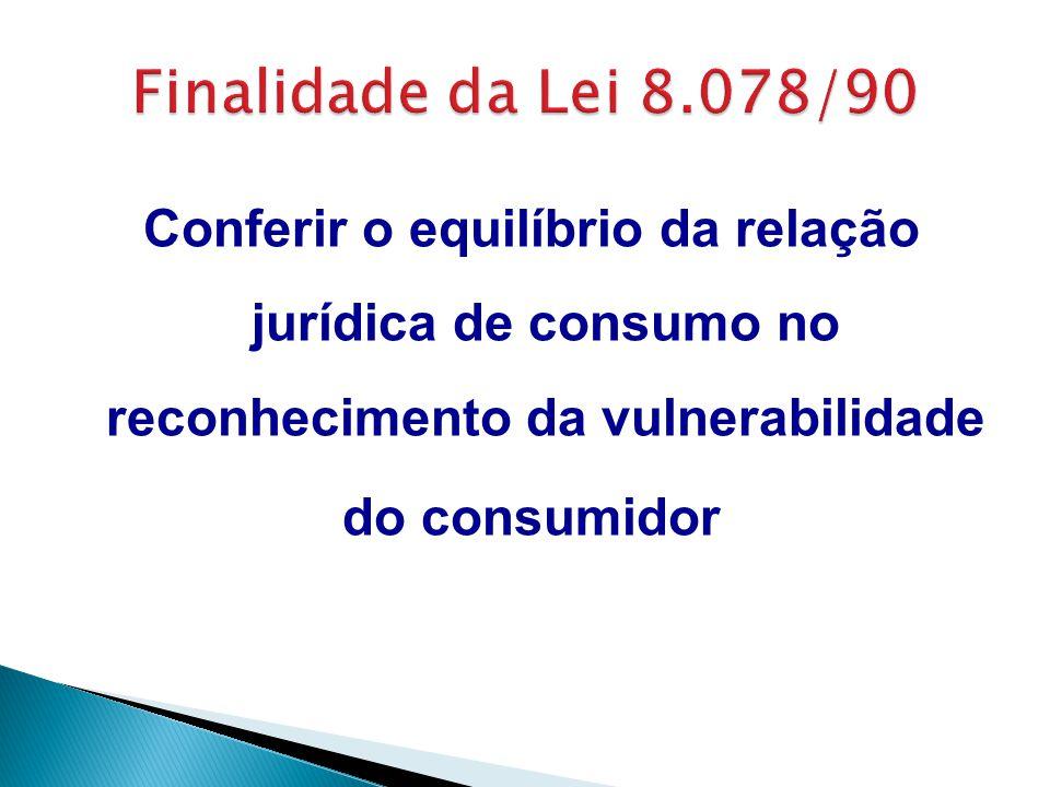 Finalidade da Lei 8.078/90 Conferir o equilíbrio da relação jurídica de consumo no reconhecimento da vulnerabilidade do consumidor