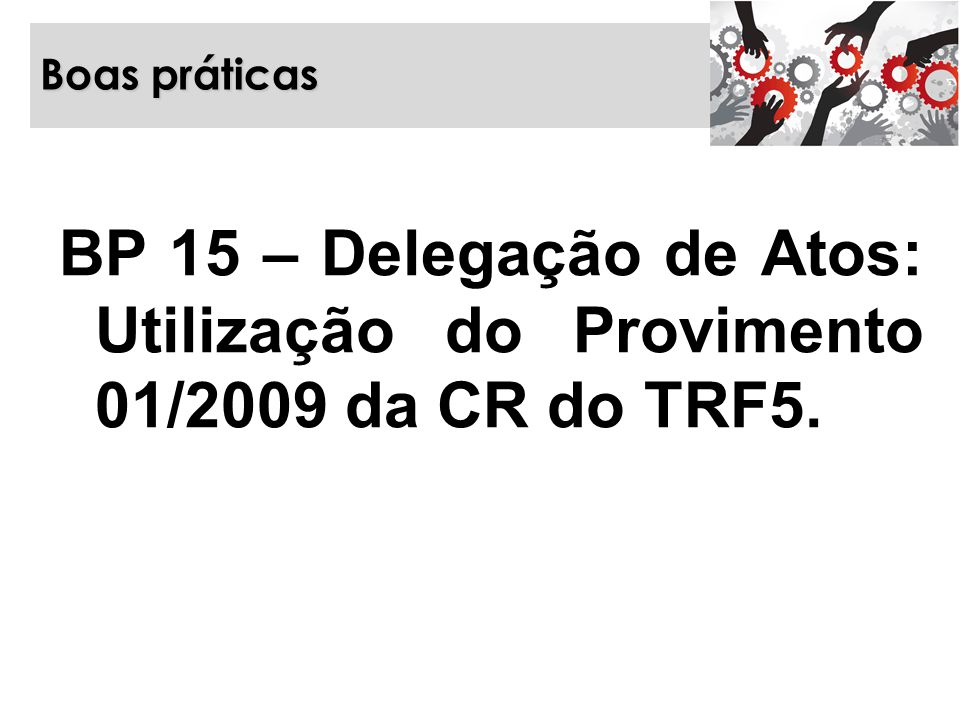 Boas práticas BP 15 – Delegação de Atos: Utilização do Provimento 01/2009 da CR do TRF5.