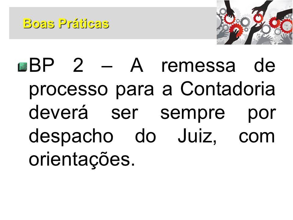 Boas Práticas BP 2 – A remessa de processo para a Contadoria deverá ser sempre por despacho do Juiz, com orientações.