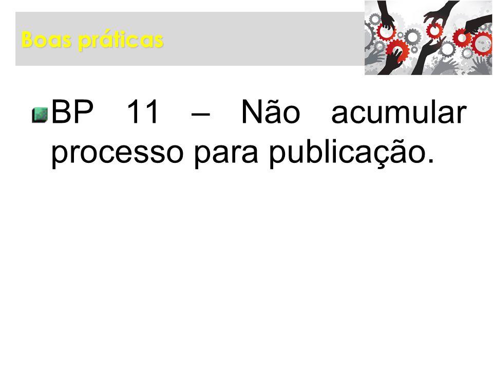 BP 11 – Não acumular processo para publicação.