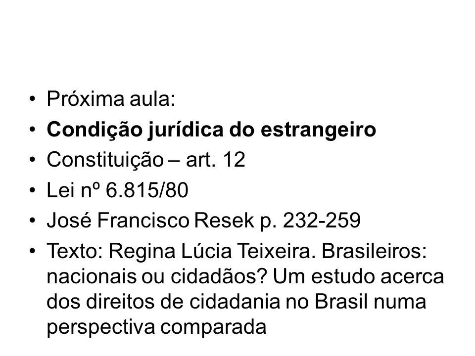 Próxima aula: Condição jurídica do estrangeiro. Constituição – art. 12. Lei nº 6.815/80. José Francisco Resek p. 232-259.