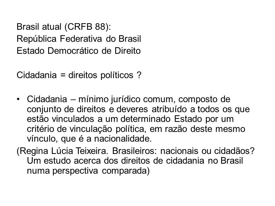 Brasil atual (CRFB 88): República Federativa do Brasil. Estado Democrático de Direito. Cidadania = direitos políticos