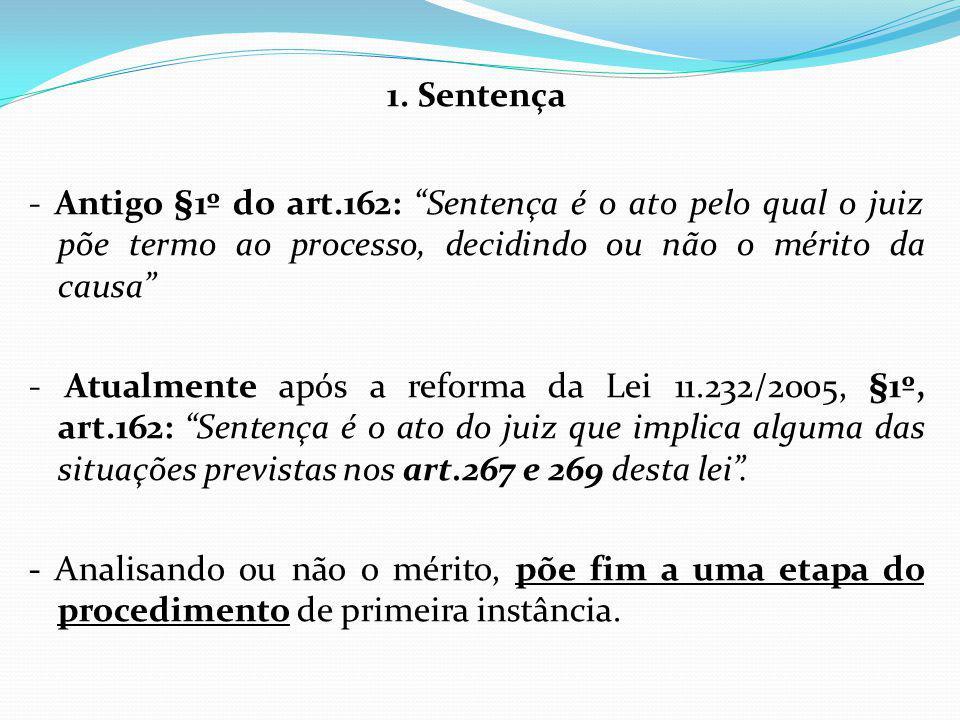 1. Sentença - Antigo §1º do art.162: Sentença é o ato pelo qual o juiz põe termo ao processo, decidindo ou não o mérito da causa