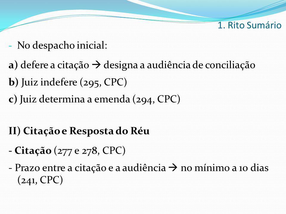 1. Rito Sumário No despacho inicial: a) defere a citação  designa a audiência de conciliação. b) Juiz indefere (295, CPC)
