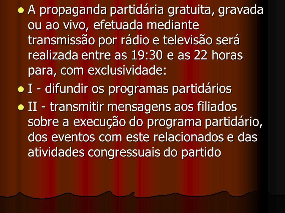 A propaganda partidária gratuita, gravada ou ao vivo, efetuada mediante transmissão por rádio e televisão será realizada entre as 19:30 e as 22 horas para, com exclusividade: