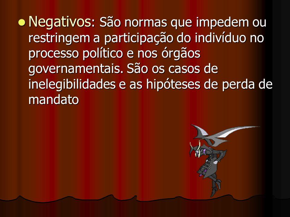 Negativos: São normas que impedem ou restringem a participação do indivíduo no processo político e nos órgãos governamentais.
