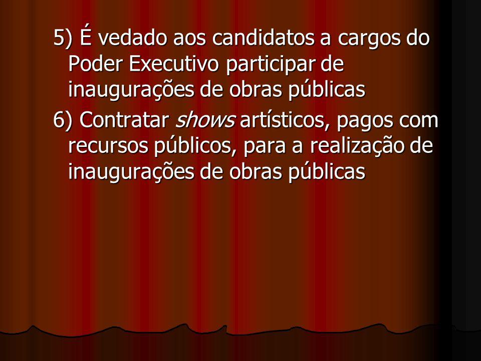 5) É vedado aos candidatos a cargos do Poder Executivo participar de inaugurações de obras públicas