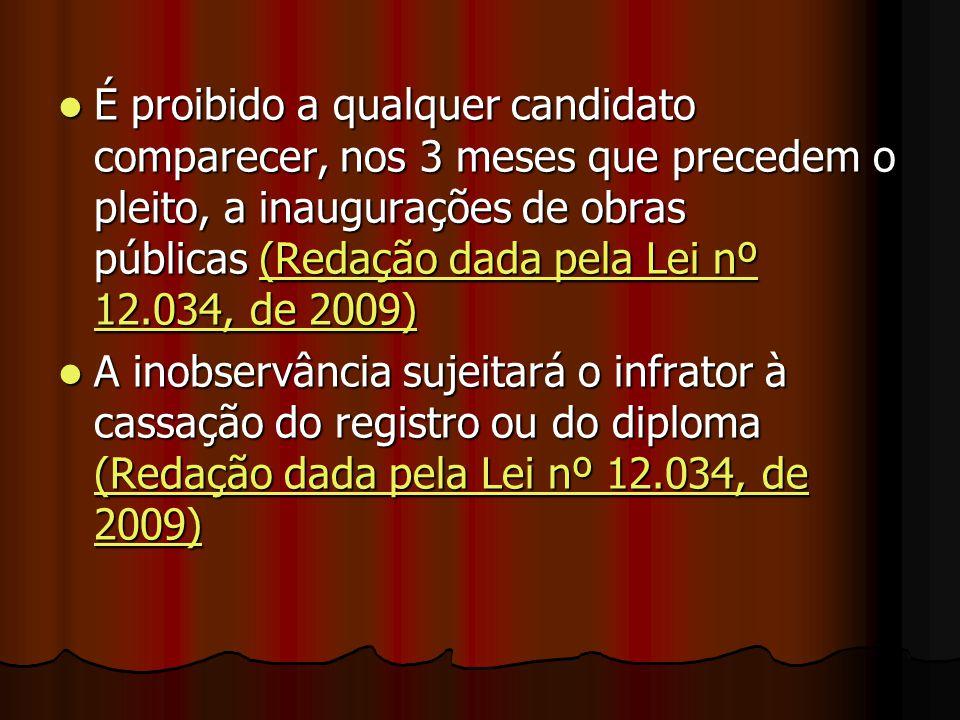 É proibido a qualquer candidato comparecer, nos 3 meses que precedem o pleito, a inaugurações de obras públicas (Redação dada pela Lei nº 12.034, de 2009)