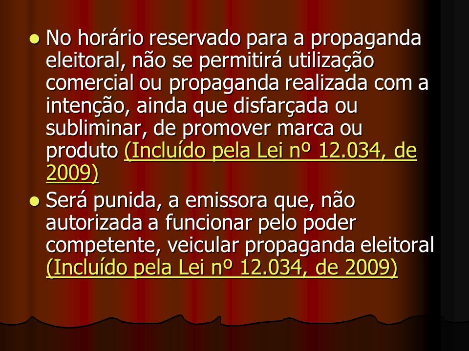 No horário reservado para a propaganda eleitoral, não se permitirá utilização comercial ou propaganda realizada com a intenção, ainda que disfarçada ou subliminar, de promover marca ou produto (Incluído pela Lei nº 12.034, de 2009)