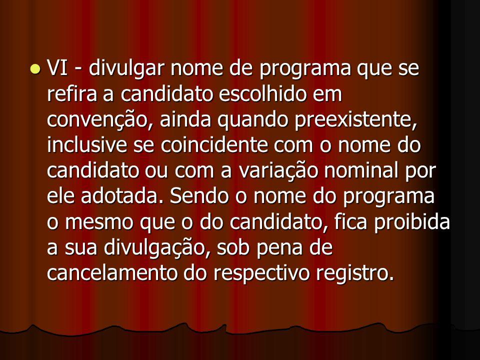 VI - divulgar nome de programa que se refira a candidato escolhido em convenção, ainda quando preexistente, inclusive se coincidente com o nome do candidato ou com a variação nominal por ele adotada.