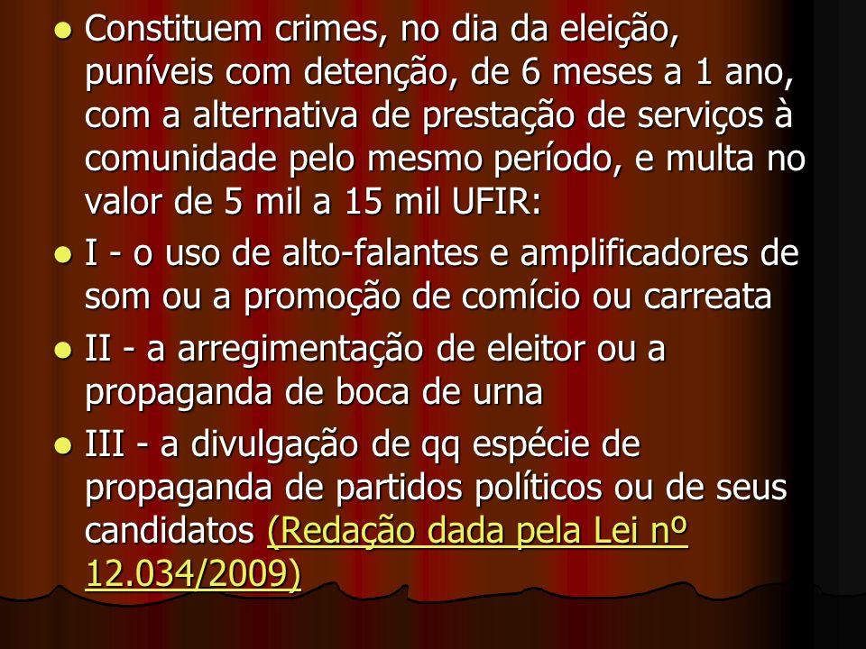 Constituem crimes, no dia da eleição, puníveis com detenção, de 6 meses a 1 ano, com a alternativa de prestação de serviços à comunidade pelo mesmo período, e multa no valor de 5 mil a 15 mil UFIR: