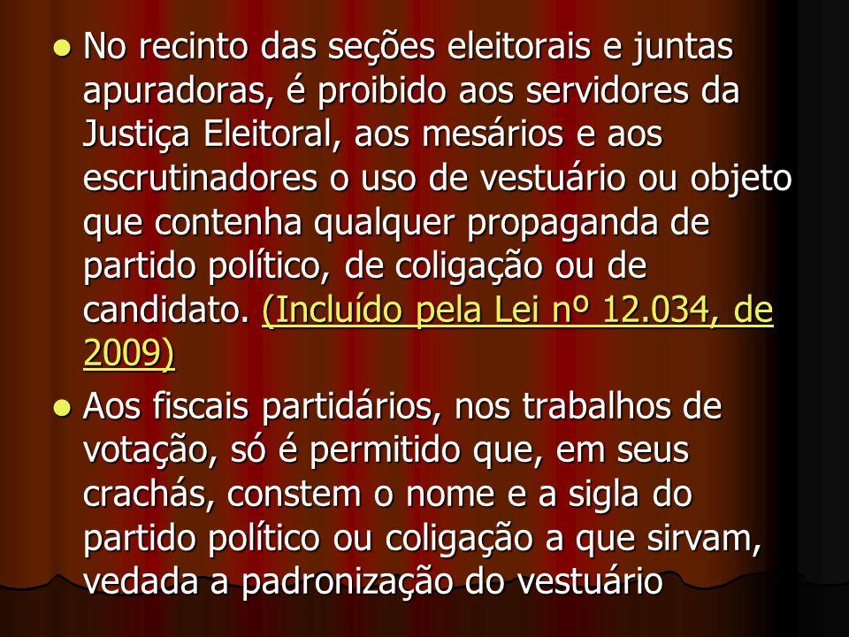 No recinto das seções eleitorais e juntas apuradoras, é proibido aos servidores da Justiça Eleitoral, aos mesários e aos escrutinadores o uso de vestuário ou objeto que contenha qualquer propaganda de partido político, de coligação ou de candidato. (Incluído pela Lei nº 12.034, de 2009)