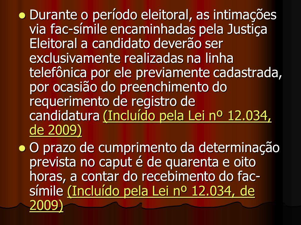 Durante o período eleitoral, as intimações via fac-símile encaminhadas pela Justiça Eleitoral a candidato deverão ser exclusivamente realizadas na linha telefônica por ele previamente cadastrada, por ocasião do preenchimento do requerimento de registro de candidatura (Incluído pela Lei nº 12.034, de 2009)