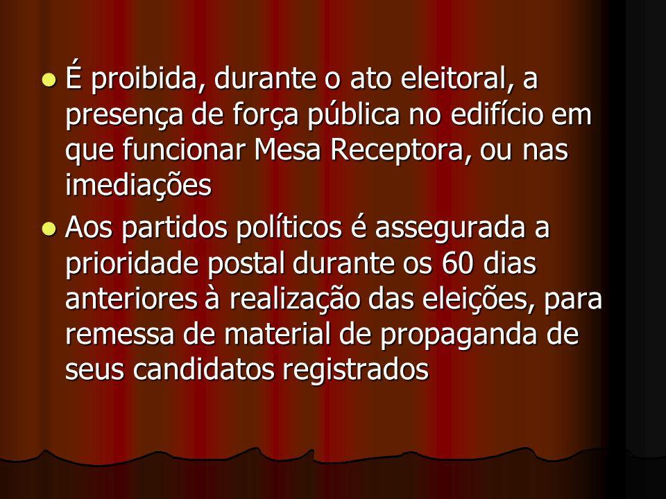 É proibida, durante o ato eleitoral, a presença de força pública no edifício em que funcionar Mesa Receptora, ou nas imediações